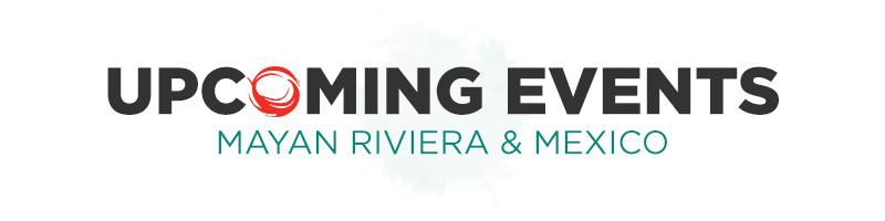 Upcoming Events - Mayan Riviera & Mexico