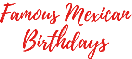 Famous Mexican Birthdays